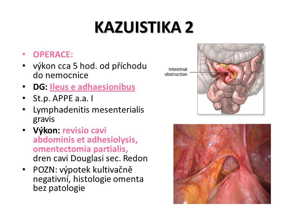 KAZUISTIKA 2 OPERACE: výkon cca 5 hod. od příchodu do nemocnice DG: Ileus e adhaesionibus St.p. APPE a.a. I Lymphadenitis mesenterialis gravis Výkon: