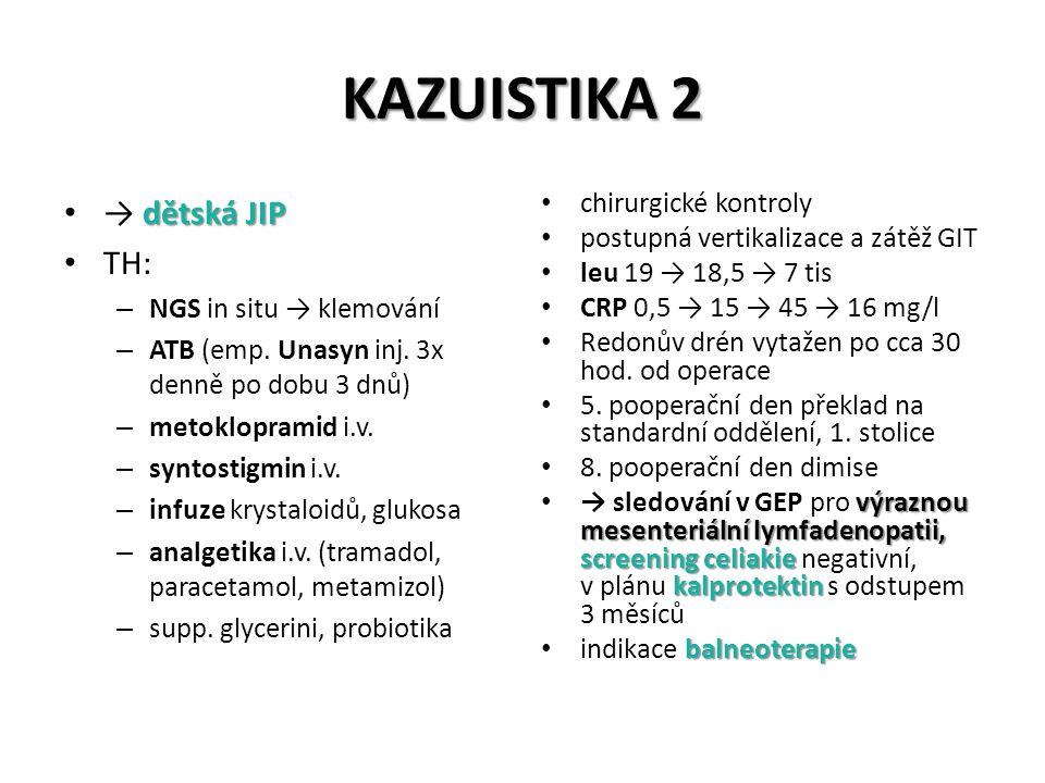 KAZUISTIKA 2 dětská JIP → dětská JIP TH: – NGS in situ → klemování – ATB (emp. Unasyn inj. 3x denně po dobu 3 dnů) – metoklopramid i.v. – syntostigmin