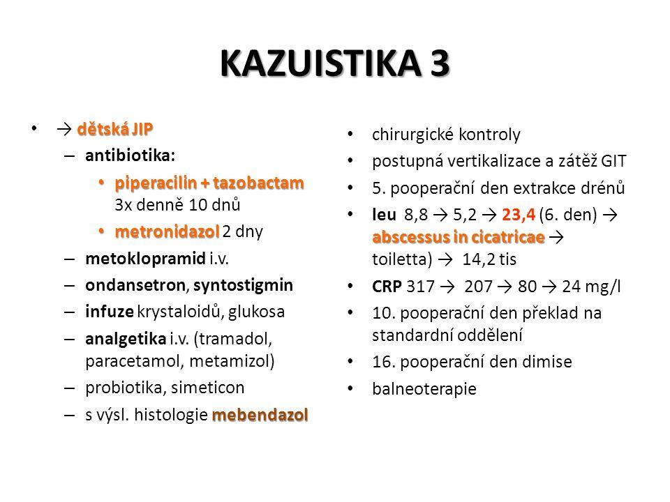 KAZUISTIKA 3 dětská JIP → dětská JIP – antibiotika: piperacilin + tazobactam piperacilin + tazobactam 3x denně 10 dnů metronidazol metronidazol 2 dny