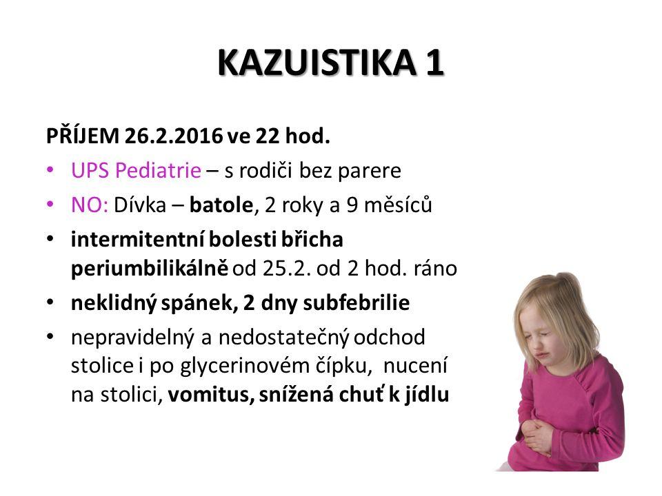 PŘÍJEM 26.2.2016 ve 22 hod. UPS Pediatrie – s rodiči bez parere NO: Dívka – batole, 2 roky a 9 měsíců intermitentní bolesti břicha periumbilikálně od