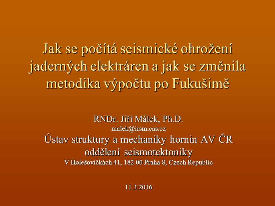 Jak se počítá seismické ohrožení jaderných elektráren a jak se změnila metodika výpočtu po Fukušimě RNDr. Jiří Málek, Ph.D. malek@irsm.cas.cz Ústav st