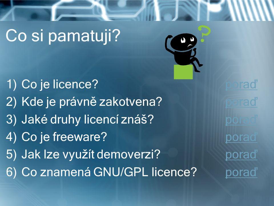 Co si pamatuji? 1)Co je licence?poraďporaď 2)Kde je právně zakotvena?poraďporaď 3)Jaké druhy licencí znáš?poraďporaď 4)Co je freeware?poraďporaď 5)Jak