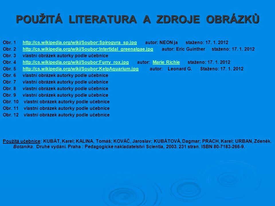 POUŽITÁ LITERATURA A ZDROJE OBRÁZKŮ Obr. 1 http://cs.wikipedia.org/wiki/Soubor:Spirogyra_sp.jpg autor: NEON ja staženo: 17. 1. 2012http://cs.wikipedia