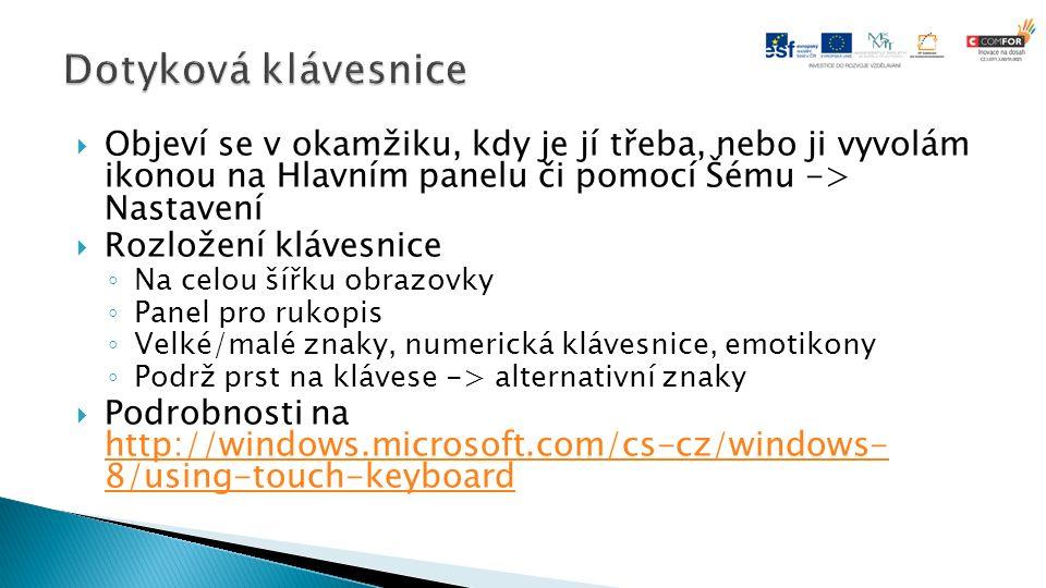 Objeví se v okamžiku, kdy je jí třeba, nebo ji vyvolám ikonou na Hlavním panelu či pomocí Šému -> Nastavení  Rozložení klávesnice ◦ Na celou šířku obrazovky ◦ Panel pro rukopis ◦ Velké/malé znaky, numerická klávesnice, emotikony ◦ Podrž prst na klávese -> alternativní znaky  Podrobnosti na http://windows.microsoft.com/cs-cz/windows- 8/using-touch-keyboard http://windows.microsoft.com/cs-cz/windows- 8/using-touch-keyboard
