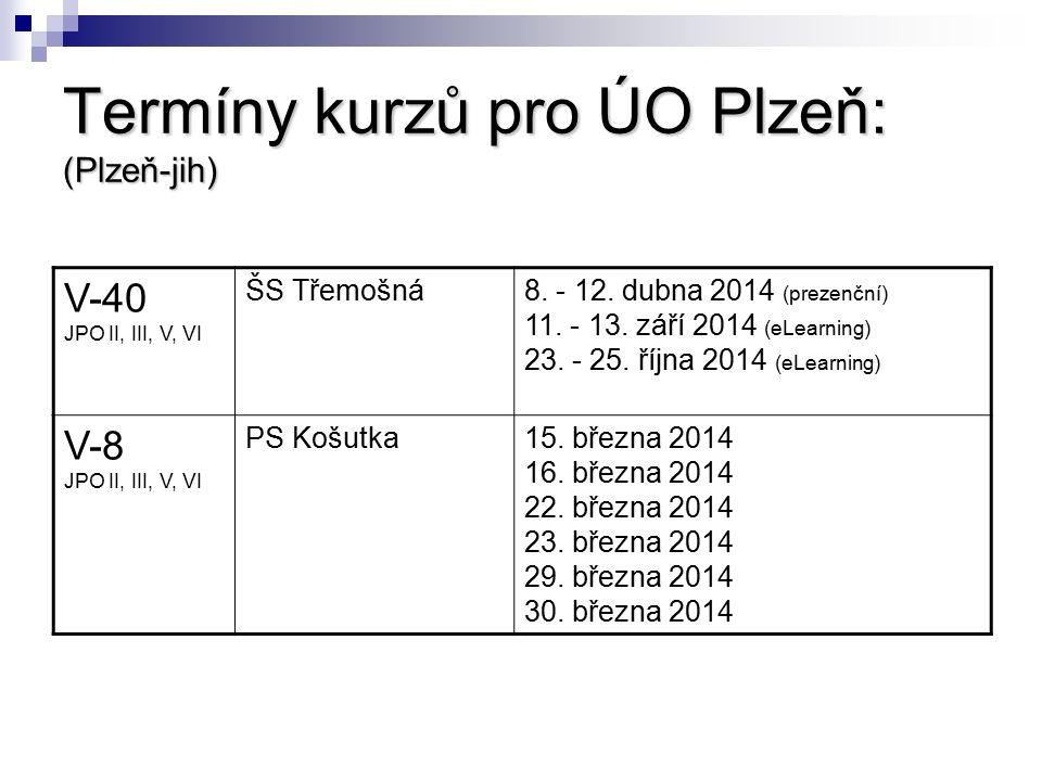 Termíny kurzů pro ÚO Plzeň: (Plzeň-jih) V-40 JPO II, III, V, VI ŠS Třemošná8. - 12. dubna 2014 (prezenční) 11. - 13. září 2014 (eLearning) 23. - 25. ř