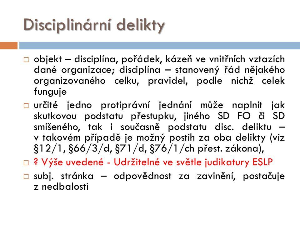 Disciplinární delikty  objekt – disciplína, pořádek, kázeň ve vnitřních vztazích dané organizace; disciplína – stanovený řád nějakého organizovaného celku, pravidel, podle nichž celek funguje  určité jedno protiprávní jednání může naplnit jak skutkovou podstatu přestupku, jiného SD FO či SD smíšeného, tak i současně podstatu disc.