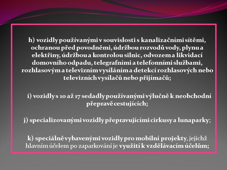 h) vozidly používanými v souvislosti s kanalizačními sítěmi, ochranou před povodněmi, údržbou rozvodů vody, plynu a elektřiny, údržbou a kontrolou silnic, odvozem a likvidací domovního odpadu, telegrafními a telefonními službami, rozhlasovým a televizním vysíláním a detekcí rozhlasových nebo televizních vysílačů nebo přijímačů; i) vozidly s 10 až 17 sedadly používanými výlučně k neobchodní přepravě cestujících; j) specializovanými vozidly přepravujícími cirkusy a lunaparky; k) speciálně vybavenými vozidly pro mobilní projekty, jejichž hlavním účelem po zaparkování je využití k vzdělávacím účelům;