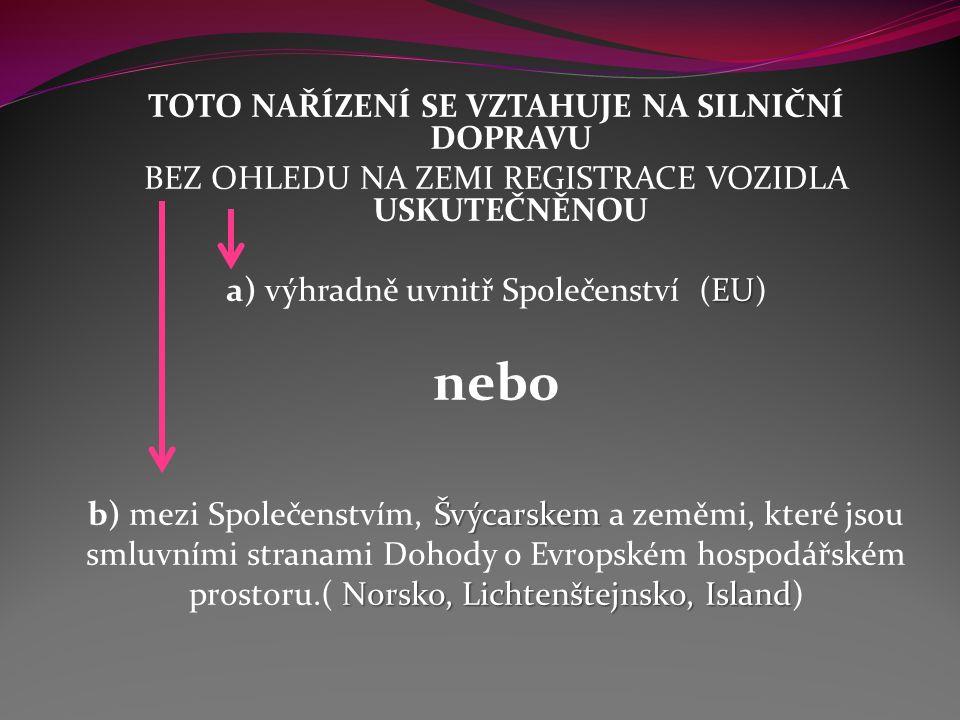 TOTO NAŘÍZENÍ SE VZTAHUJE NA SILNIČNÍ DOPRAVU BEZ OHLEDU NA ZEMI REGISTRACE VOZIDLA USKUTEČNĚNOU EU a) výhradně uvnitř Společenství (EU) nebo Švýcarskem b) mezi Společenstvím, Švýcarskem a zeměmi, které jsou smluvními stranami Dohody o Evropském hospodářském Norsko, Lichtenštejnsko, Island prostoru.( Norsko, Lichtenštejnsko, Island)