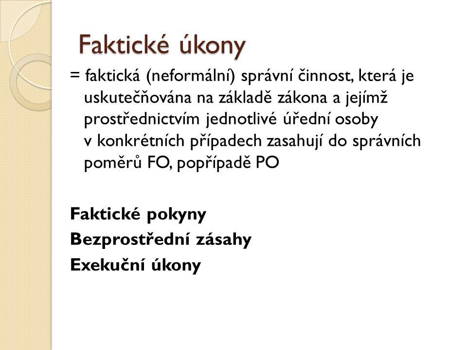 Faktické úkony = faktická (neformální) správní činnost, která je uskutečňována na základě zákona a jejímž prostřednictvím jednotlivé úřední osoby v konkrétních případech zasahují do správních poměrů FO, popřípadě PO Faktické pokyny Bezprostřední zásahy Exekuční úkony