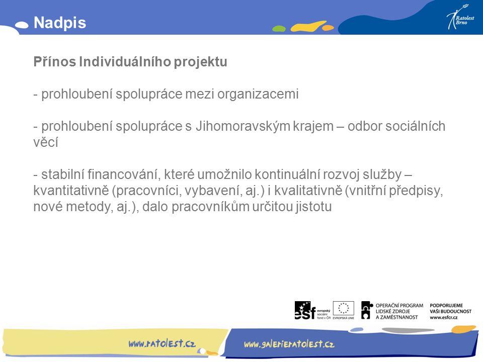 Obsah: Nadpis Přínos Individuálního projektu - prohloubení spolupráce mezi organizacemi - prohloubení spolupráce s Jihomoravským krajem – odbor sociálních věcí - stabilní financování, které umožnilo kontinuální rozvoj služby – kvantitativně (pracovníci, vybavení, aj.) i kvalitativně (vnitřní předpisy, nové metody, aj.), dalo pracovníkům určitou jistotu