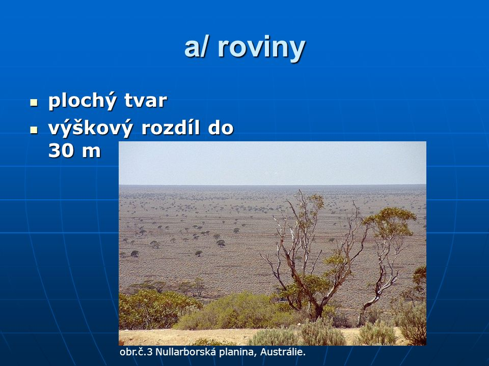 a/ roviny plochý tvar plochý tvar výškový rozdíl do 30 m výškový rozdíl do 30 m obr.č.3 Nullarborská planina, Austrálie.