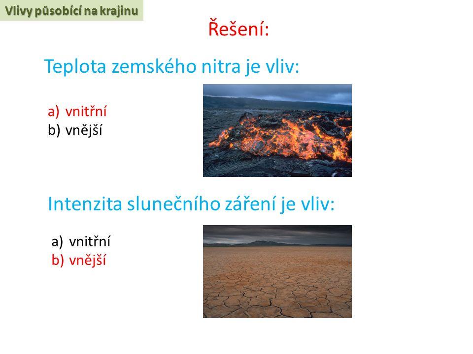 Teplota zemského nitra je vliv: Vlivy působící na krajinu a)vnitřní b)vnější Intenzita slunečního záření je vliv: a)vnitřní b)vnější Řešení: