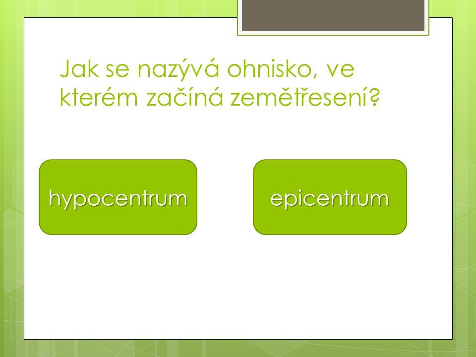 Jak se nazývá ohnisko, ve kterém začíná zemětřesení? hypocentrum epicentrum