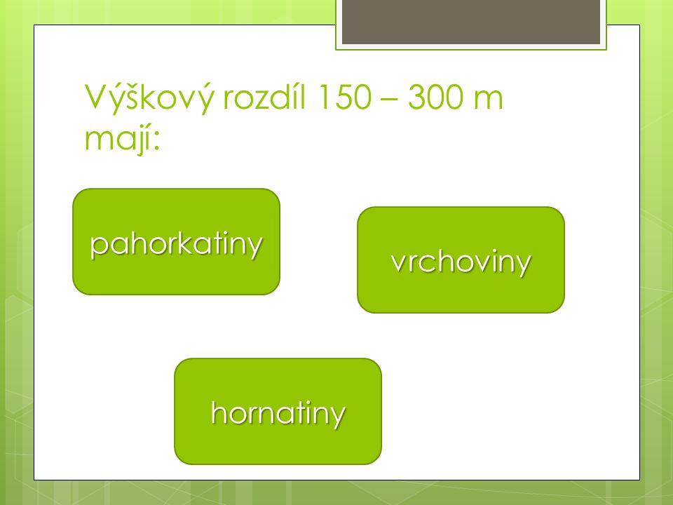 Výškový rozdíl 150 – 300 m mají: pahorkatiny hornatiny vrchoviny
