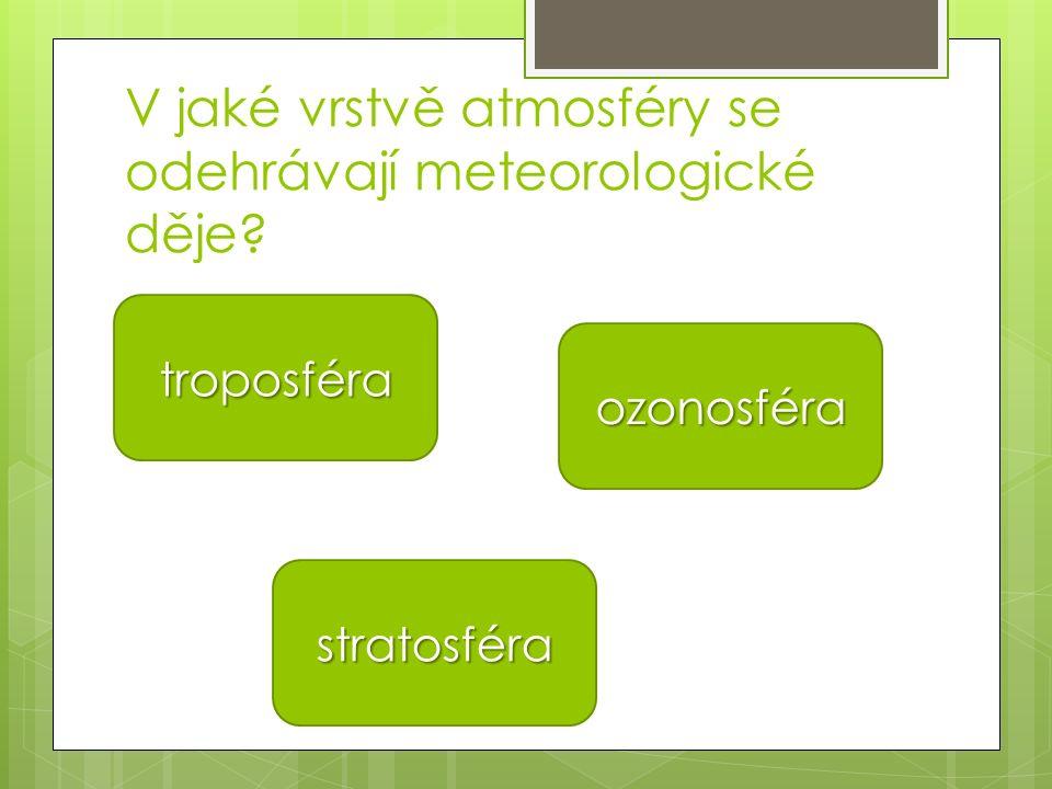 V jaké vrstvě atmosféry se odehrávají meteorologické děje? troposféra stratosféra ozonosféra