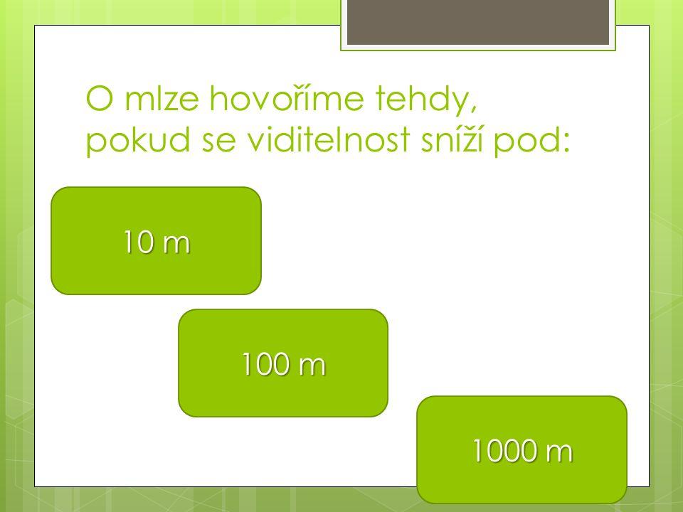 O mlze hovoříme tehdy, pokud se viditelnost sníží pod: 10 m 10 m 100 m 100 m 1000 m 1000 m