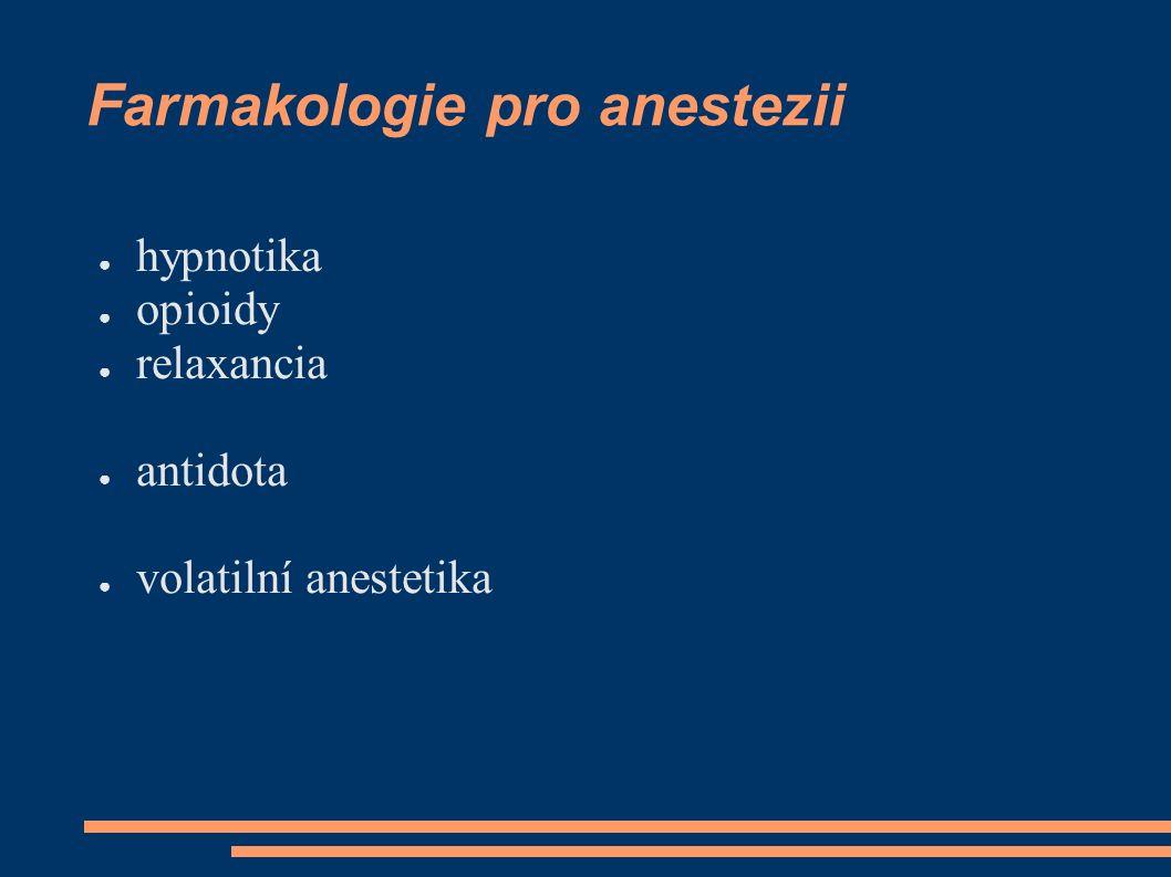 Farmakologie pro anestezii ● hypnotika ● opioidy ● relaxancia ● antidota ● volatilní anestetika