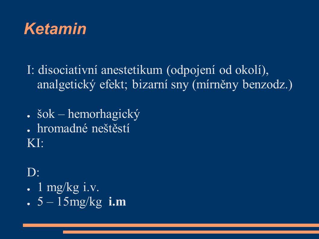 Ketamin I: disociativní anestetikum (odpojení od okolí), analgetický efekt; bizarní sny (mírněny benzodz.) ● šok – hemorhagický ● hromadné neštěstí KI: D: ● 1 mg/kg i.v.