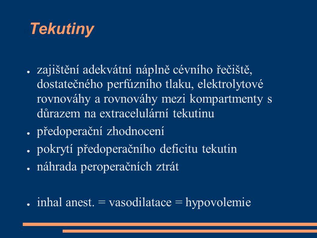 Tekutiny ● zajištění adekvátní náplně cévního řečiště, dostatečného perfúzního tlaku, elektrolytové rovnováhy a rovnováhy mezi kompartmenty s důrazem na extracelulární tekutinu ● předoperační zhodnocení ● pokrytí předoperačního deficitu tekutin ● náhrada peroperačních ztrát ● inhal anest.