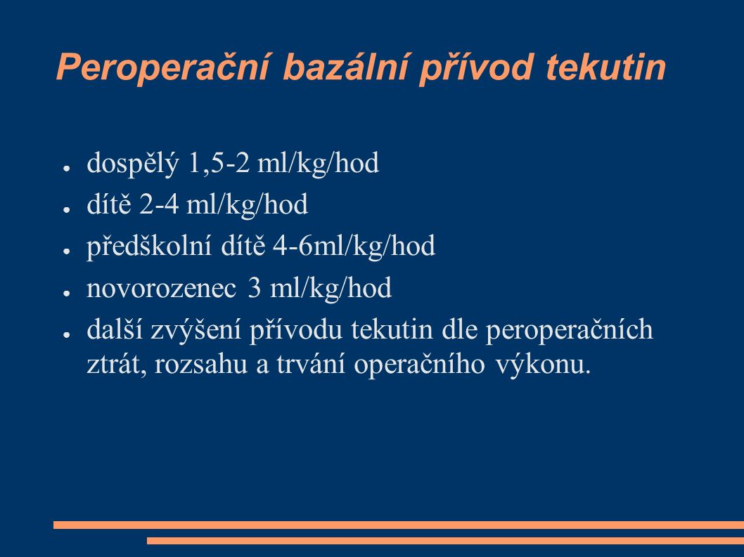 Peroperační bazální přívod tekutin ● dospělý 1,5-2 ml/kg/hod ● dítě 2-4 ml/kg/hod ● předškolní dítě 4-6ml/kg/hod ● novorozenec 3 ml/kg/hod ● další zvýšení přívodu tekutin dle peroperačních ztrát, rozsahu a trvání operačního výkonu.