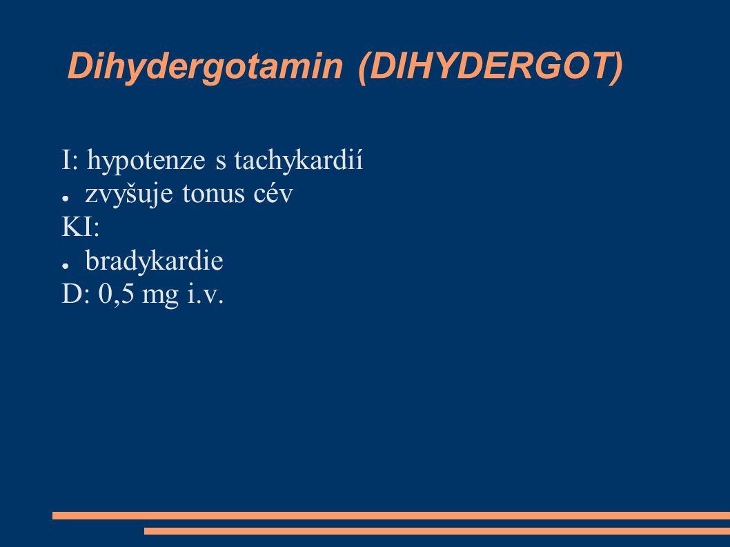 Dihydergotamin (DIHYDERGOT) I: hypotenze s tachykardií ● zvyšuje tonus cév KI: ● bradykardie D: 0,5 mg i.v.
