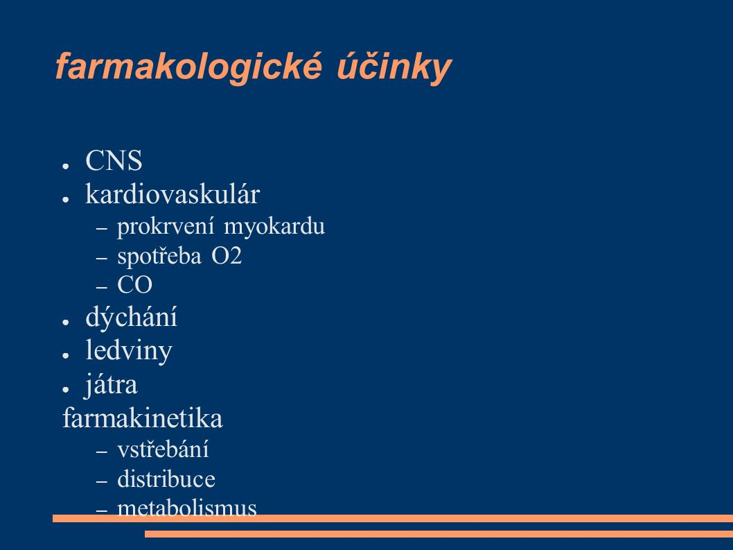 farmakologické účinky ● CNS ● kardiovaskulár – prokrvení myokardu – spotřeba O2 – CO ● dýchání ● ledviny ● játra farmakinetika – vstřebání – distribuce – metabolismus