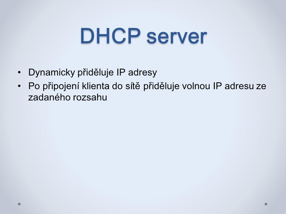 DHCP server Dynamicky přiděluje IP adresy Po připojení klienta do sítě přiděluje volnou IP adresu ze zadaného rozsahu
