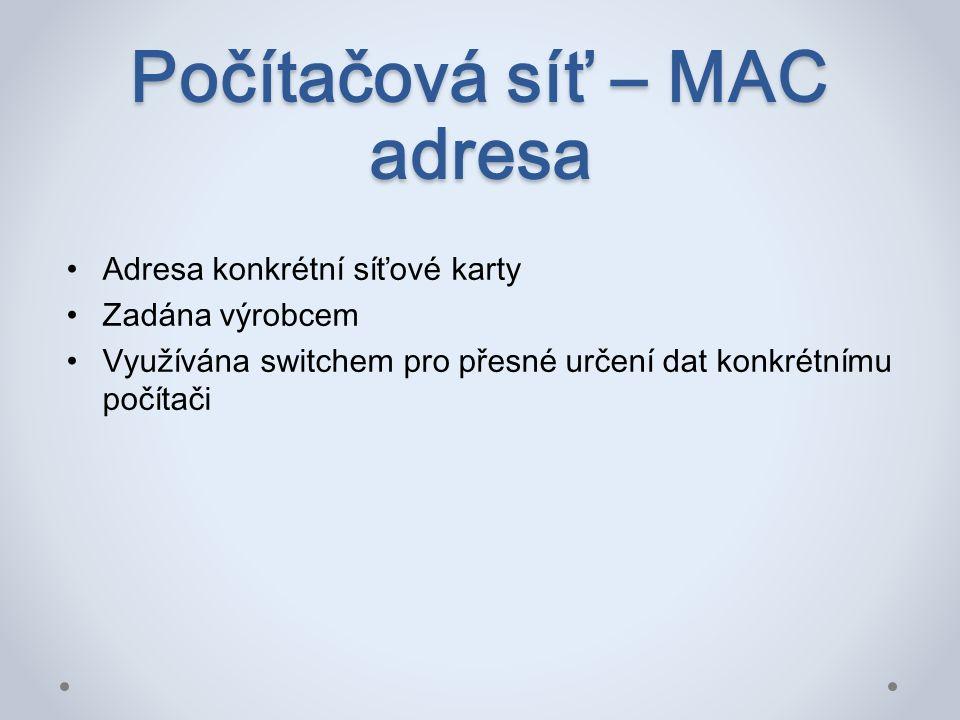 Počítačová síť – MAC adresa Adresa konkrétní síťové karty Zadána výrobcem Využívána switchem pro přesné určení dat konkrétnímu počítači