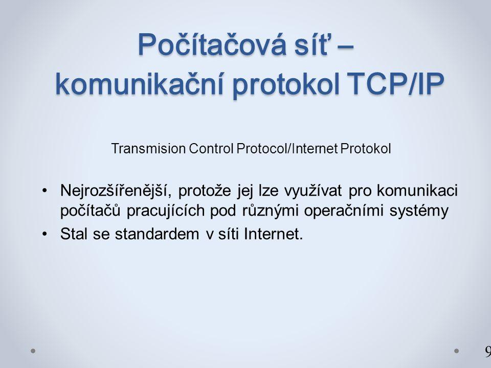 Počítačová síť – komunikační protokol TCP/IP Transmision Control Protocol/Internet Protokol Nejrozšířenější, protože jej lze využívat pro komunikaci počítačů pracujících pod různými operačními systémy Stal se standardem v síti Internet.