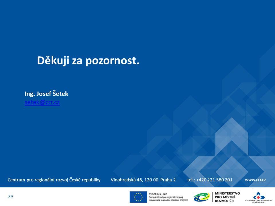 Centrum pro regionální rozvoj České republikyVinohradská 46, 120 00 Praha 2tel.: +420 221 580 201 www.crr.cz Děkuji za pozornost. 39 Ing. Josef Šetek