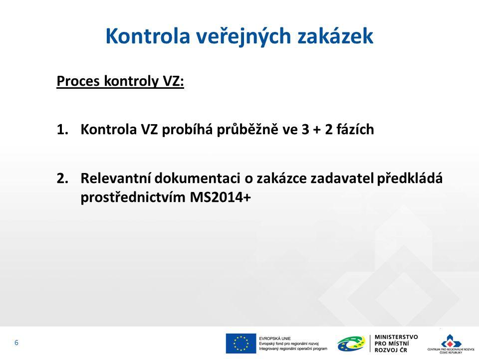 Proces kontroly VZ: 1.Kontrola VZ probíhá průběžně ve 3 + 2 fázích 2.Relevantní dokumentaci o zakázce zadavatel předkládá prostřednictvím MS2014+ Kontrola veřejných zakázek 6