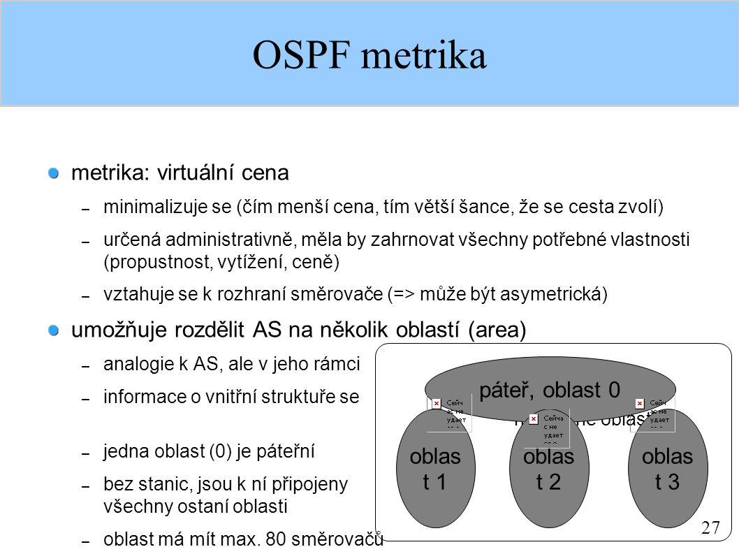 27 OSPF metrika metrika: virtuální cena – minimalizuje se (čím menší cena, tím větší šance, že se cesta zvolí) – určená administrativně, měla by zahrn