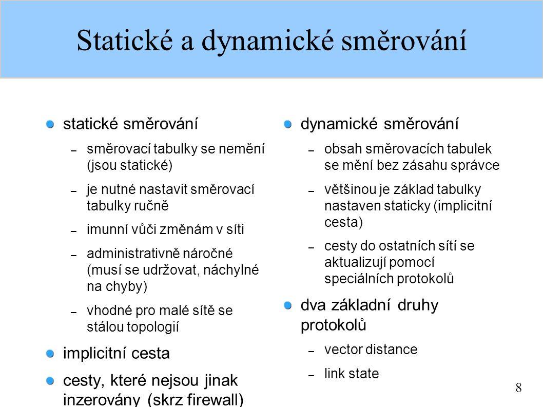 8 Statické a dynamické směrování statické směrování – směrovací tabulky se nemění (jsou statické) – je nutné nastavit směrovací tabulky ručně – imunní