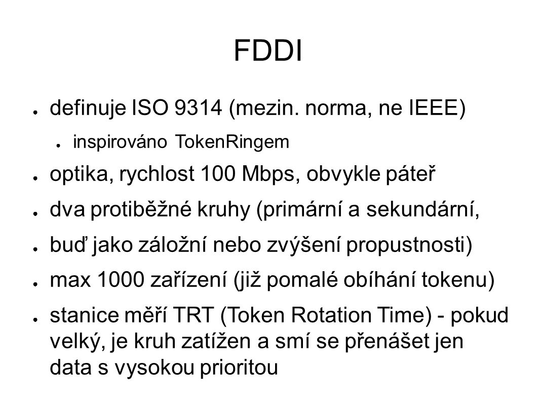 FDDI ● definuje ISO 9314 (mezin. norma, ne IEEE) ● inspirováno TokenRingem ● optika, rychlost 100 Mbps, obvykle páteř ● dva protiběžné kruhy (primární