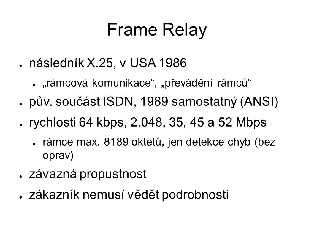 """Frame Relay ● následník X.25, v USA 1986 ● """"rámcová komunikace"""", """"převádění rámců"""" ● pův. součást ISDN, 1989 samostatný (ANSI) ● rychlosti 64 kbps, 2."""