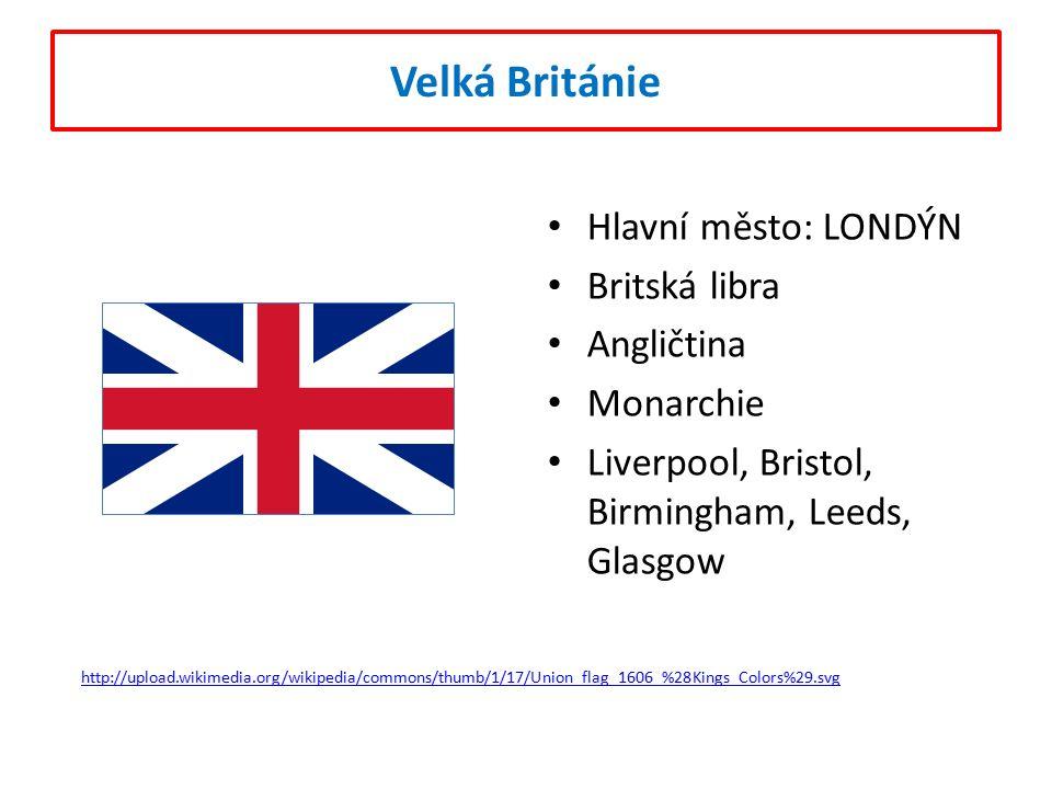 Velká Británie Hlavní město: LONDÝN Britská libra Angličtina Monarchie Liverpool, Bristol, Birmingham, Leeds, Glasgow http://upload.wikimedia.org/wikipedia/commons/thumb/1/17/Union_flag_1606_%28Kings_Colors%29.svg
