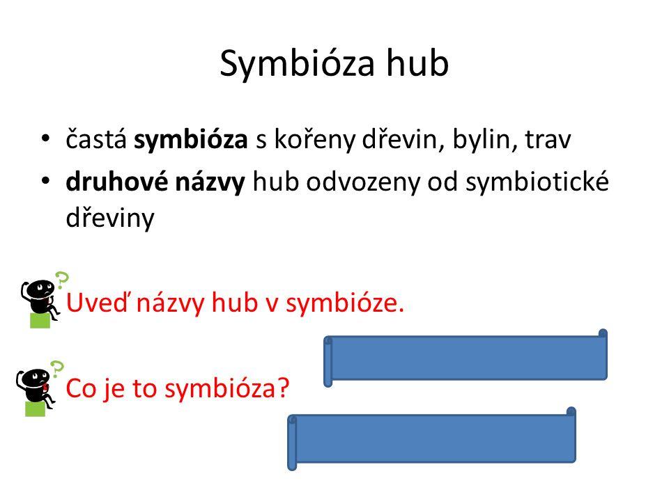 Symbióza hub častá symbióza s kořeny dřevin, bylin, trav druhové názvy hub odvozeny od symbiotické dřeviny Uveď názvy hub v symbióze.