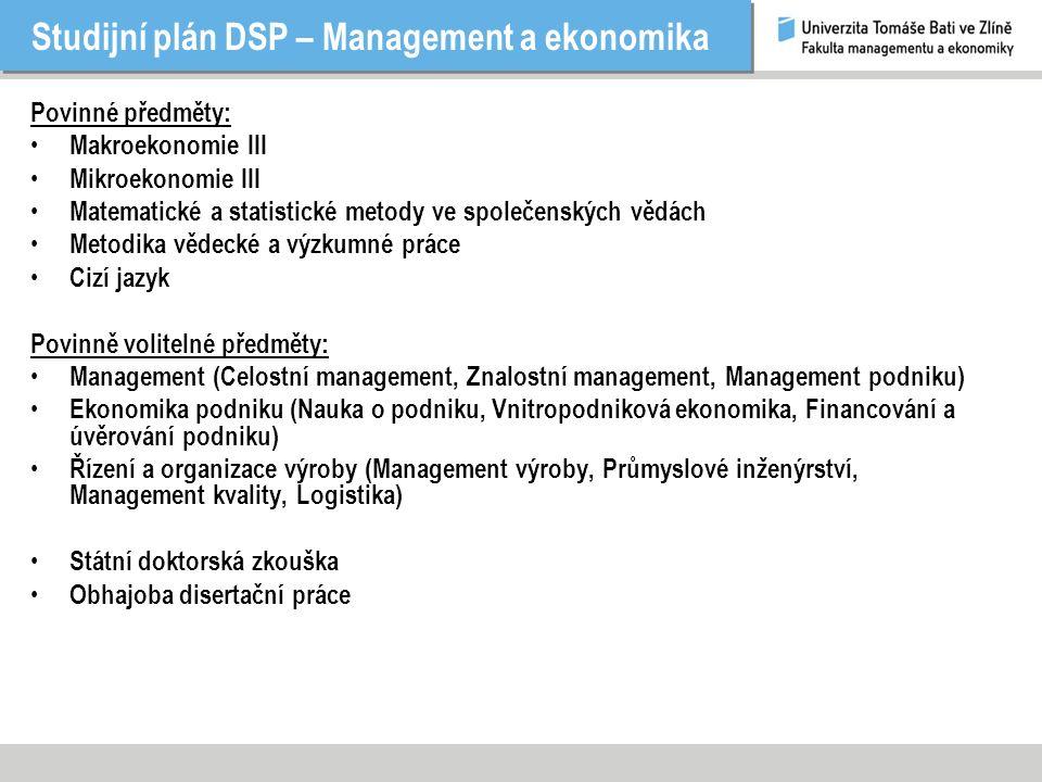Studijní plán DSP – Management a ekonomika Povinné předměty: Makroekonomie III Mikroekonomie III Matematické a statistické metody ve společenských vědách Metodika vědecké a výzkumné práce Cizí jazyk Povinně volitelné předměty: Management (Celostní management, Znalostní management, Management podniku) Ekonomika podniku (Nauka o podniku, Vnitropodniková ekonomika, Financování a úvěrování podniku) Řízení a organizace výroby (Management výroby, Průmyslové inženýrství, Management kvality, Logistika) Státní doktorská zkouška Obhajoba disertační práce