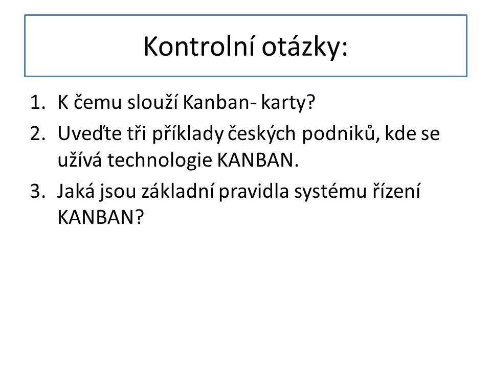 Kontrolní otázky: 1.K čemu slouží Kanban- karty? 2.Uveďte tři příklady českých podniků, kde se užívá technologie KANBAN. 3.Jaká jsou základní pravidla