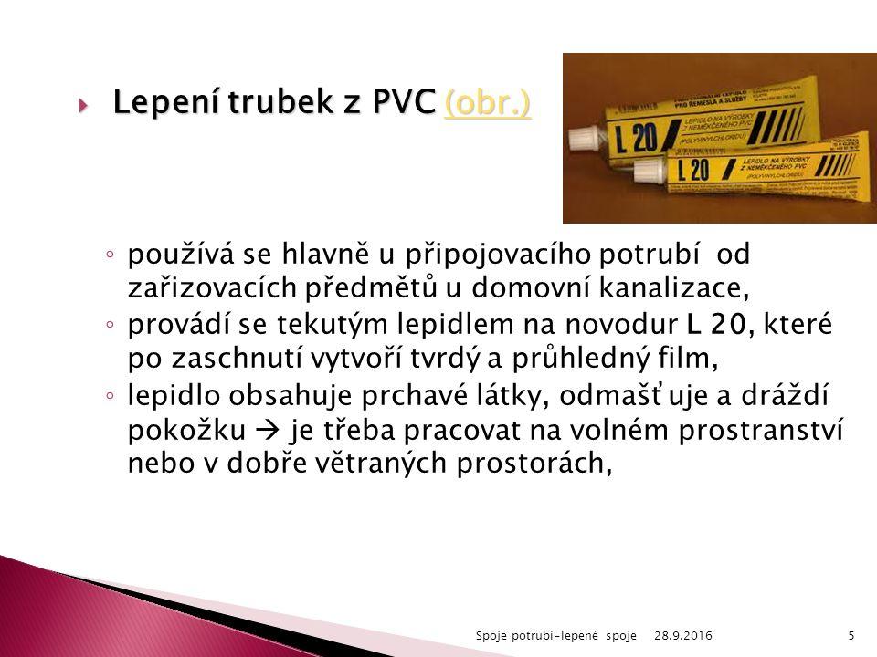  Lepení trubek z PVC (obr.) (obr.) ◦ používá se hlavně u připojovacího potrubí od zařizovacích předmětů u domovní kanalizace, ◦ provádí se tekutým lepidlem na novodur L 20, které po zaschnutí vytvoří tvrdý a průhledný film, ◦ lepidlo obsahuje prchavé látky, odmašťuje a dráždí pokožku  je třeba pracovat na volném prostranství nebo v dobře větraných prostorách, 28.9.2016Spoje potrubí-lepené spoje5