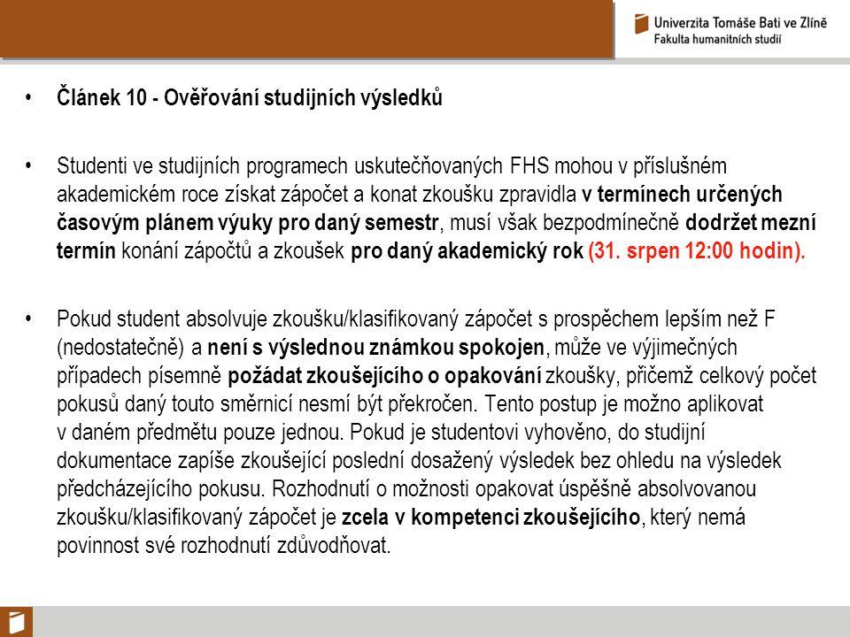 Článek 10 - Ověřování studijních výsledků Studenti ve studijních programech uskutečňovaných FHS mohou v příslušném akademickém roce získat zápočet a konat zkoušku zpravidla v termínech určených časovým plánem výuky pro daný semestr, musí však bezpodmínečně dodržet mezní termín konání zápočtů a zkoušek pro daný akademický rok (31.