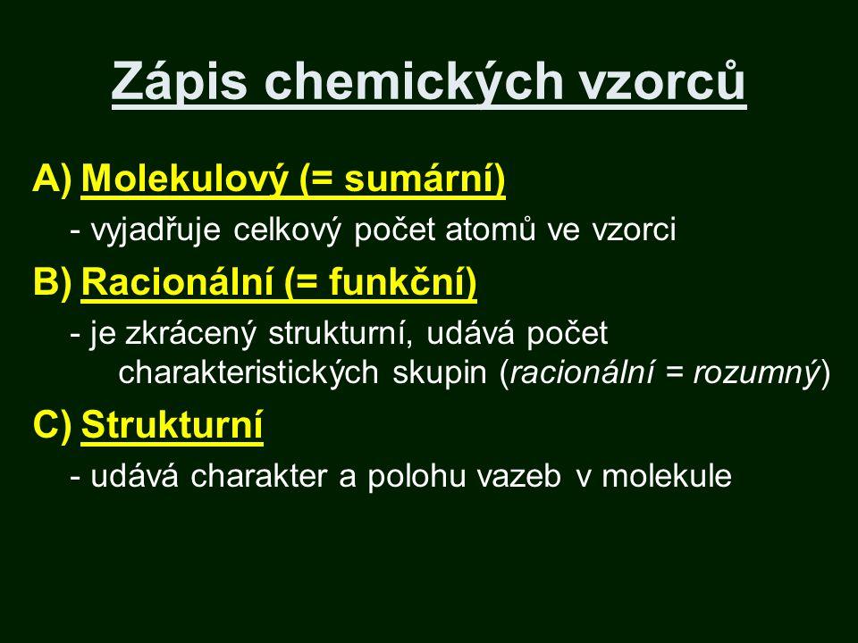 Zápis chemických vzorců A)Molekulový (= sumární) - vyjadřuje celkový počet atomů ve vzorci B)Racionální (= funkční) - je zkrácený strukturní, udává počet charakteristických skupin (racionální = rozumný) C)Strukturní - udává charakter a polohu vazeb v molekule