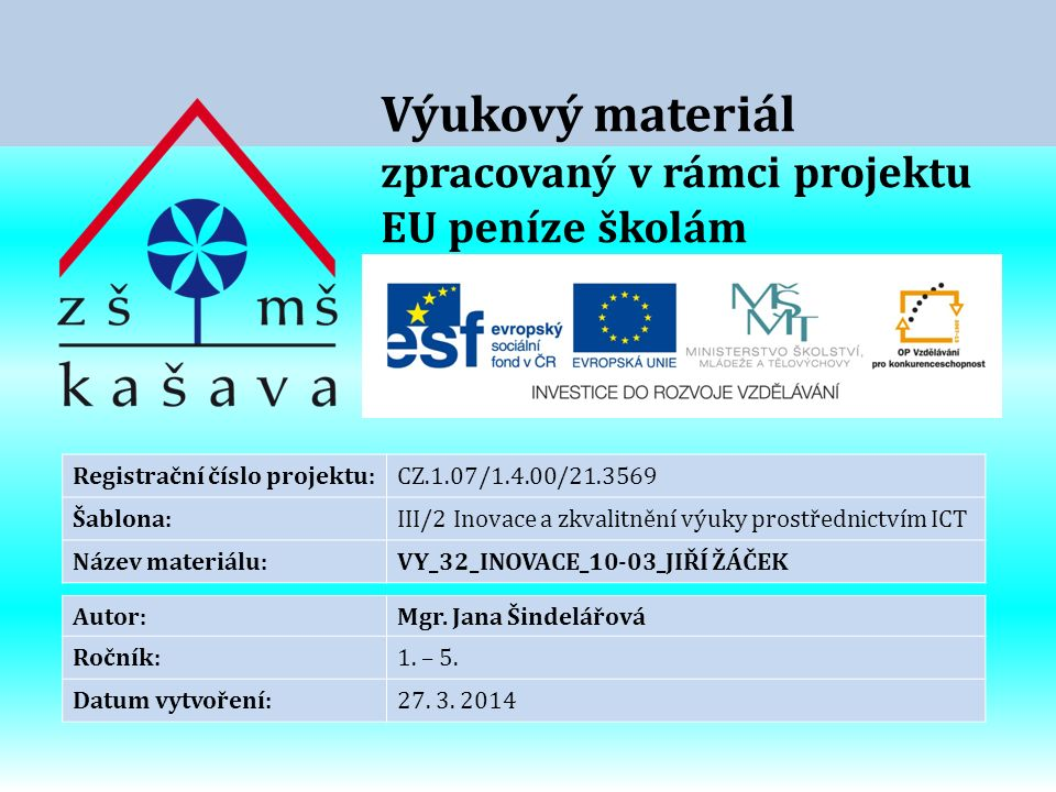Výukový materiál zpracovaný v rámci projektu EU peníze školám Registrační číslo projektu:CZ.1.07/1.4.00/21.3569 Šablona:III/2 Inovace a zkvalitnění výuky prostřednictvím ICT Název materiálu:VY_32_INOVACE_10-03_JIŘÍ ŽÁČEK Autor:Mgr.
