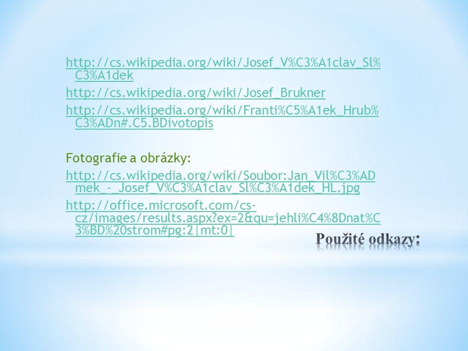 http://cs.wikipedia.org/wiki/Josef_V%C3%A1clav_Sl% C3%A1dek http://cs.wikipedia.org/wiki/Josef_Brukner http://cs.wikipedia.org/wiki/Franti%C5%A1ek_Hrub% C3%ADn#.C5.BDivotopis Fotografie a obrázky: http://cs.wikipedia.org/wiki/Soubor:Jan_Vil%C3%AD mek_-_Josef_V%C3%A1clav_Sl%C3%A1dek_HL.jpg http://office.microsoft.com/cs- cz/images/results.aspx ex=2&qu=jehli%C4%8Dnat%C 3%BD%20strom#pg:2|mt:0|