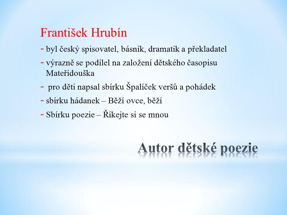 František Hrubín - byl český spisovatel, básník, dramatik a překladatel - výrazně se podílel na založení dětského časopisu Mateřídouška - pro děti napsal sbírku Špalíček veršů a pohádek - sbírku hádanek – Běží ovce, běží - Sbírku poezie – Říkejte si se mnou