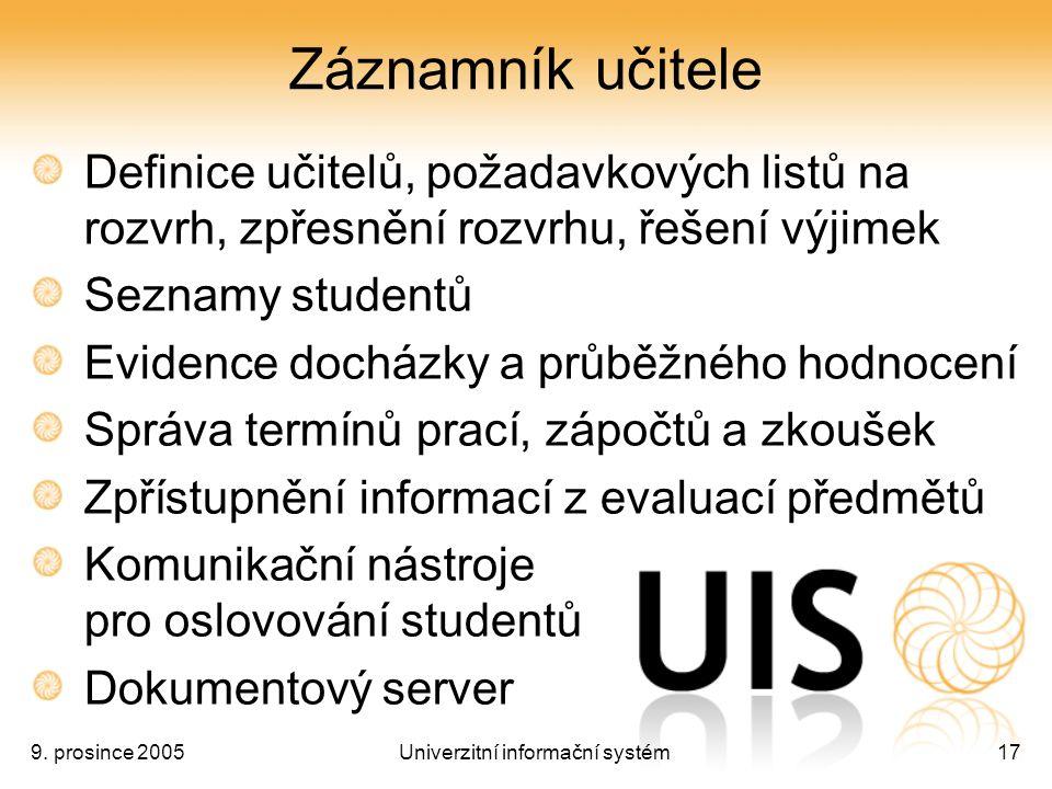9. prosince 2005Univerzitní informační systém17 Záznamník učitele Definice učitelů, požadavkových listů na rozvrh, zpřesnění rozvrhu, řešení výjimek S