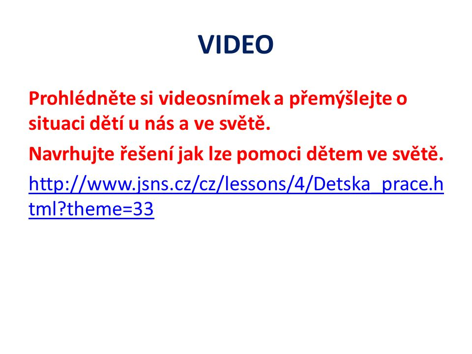 VIDEO Prohlédněte si videosnímek a přemýšlejte o situaci dětí u nás a ve světě. Navrhujte řešení jak lze pomoci dětem ve světě. http://www.jsns.cz/cz/