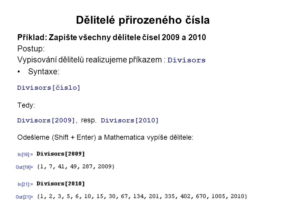 Dělitelé přirozeného čísla Příklad: Zapište všechny dělitele čísel 2009 a 2010 Postup: Vypisování dělitelů realizujeme příkazem : Divisors Syntaxe: Divisors[číslo] Tedy: Divisors[2009], resp.