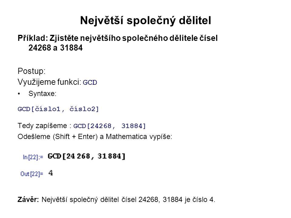 Největší společný dělitel Příklad: Zjistěte největšího společného dělitele čísel 24268 a 31884 Postup: Využijeme funkci: GCD Syntaxe: GCD[číslo1, číslo2] Tedy zapíšeme : GCD[24268, 31884] Odešleme (Shift + Enter) a Mathematica vypíše: Závěr: Největší společný dělitel čísel 24268, 31884 je číslo 4.