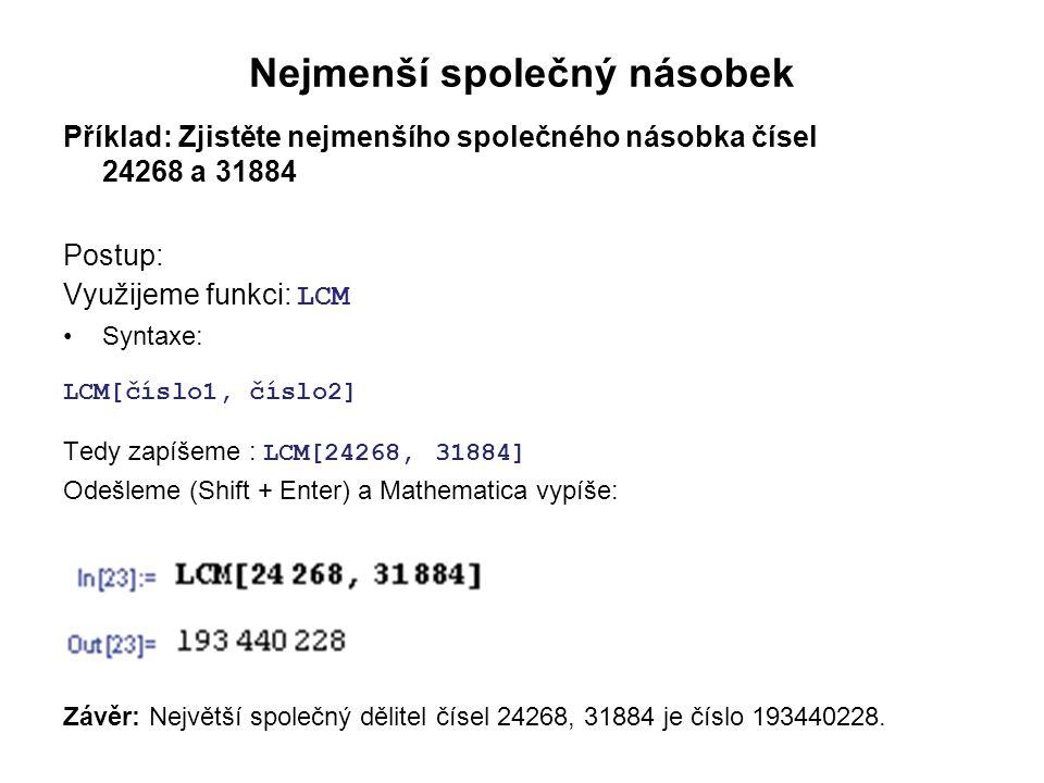 Nejmenší společný násobek Příklad: Zjistěte nejmenšího společného násobka čísel 24268 a 31884 Postup: Využijeme funkci: LCM Syntaxe: LCM[číslo1, číslo2] Tedy zapíšeme : LCM[24268, 31884] Odešleme (Shift + Enter) a Mathematica vypíše: Závěr: Největší společný dělitel čísel 24268, 31884 je číslo 193440228.